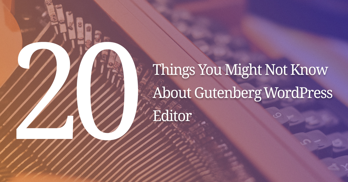 20 Things You Might Not Know About Gutenberg WordPress Editor